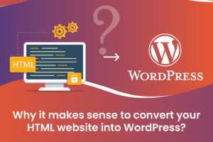 Why it makes sense to convert your HTML website into WordPress?