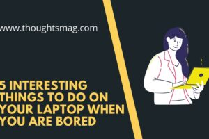 5 Interesting Things To Do On Your Laptop When You are Bored