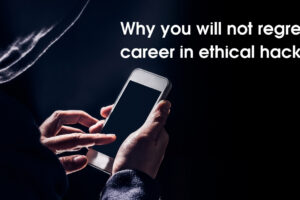 Why you will not regret a career in ethical hacking