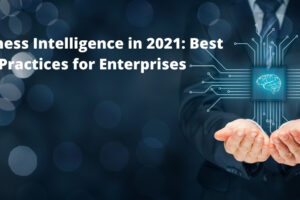 Business Intelligence in 2021: Best Practices for Enterprises