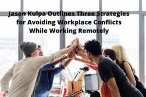 Jason Kulpa Outlines Three Strategies for Avoiding Workplace Conflicts While Working Remotely